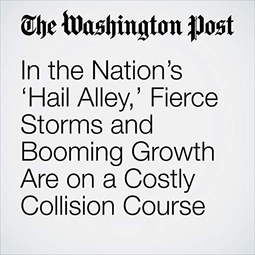 In the Nation's 'Hail Alley,' Fierce Storms and Booming Growth Are on a Costly Collision Course copertina