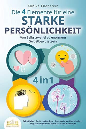 Die 4 Elemente für eine starke Persönlichkeit - Von Selbstzweifel zu enormem Selbstbewusstsein: Selbstliebe   Positives Denken   Depressionen überwinden   Angststörungen und Panikattacken loswerden