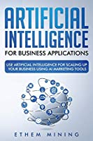 Artificial Intelligence for Business Applications: Use Artificial Intelligence for Scaling Up Your Business Using AI Marketing Tools