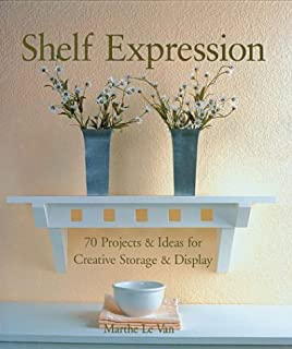 Shelf Expression: 70 Projects & Ideas for Creative Storage & Display