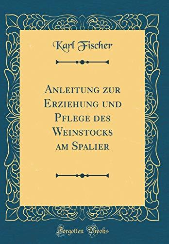 Anleitung zur Erziehung und Pflege des Weinstocks am Spalier (Classic Reprint)
