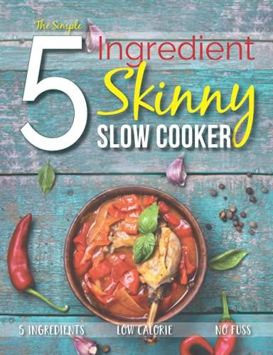 The Simple 5 Ingredient Skinny Slow Cooker Recipe Book: 5 Ingredients, Low...
