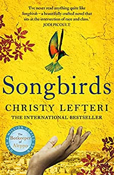 Songbirds: The heartbreaking follow-up to the million copy bestseller, The Beekeeper of Aleppo by [Christy Lefteri]
