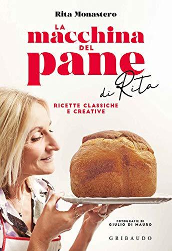 La macchina del pane di Rita. Ricette classiche e creative