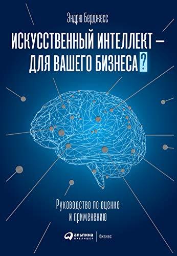 Искусственный интеллект — для вашего бизнеса: Руководство по оценке и применению (Russian Edition)