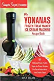 My Yonanas Frozen Treat Maker Soft Serve Ice Cream Machine Recipe Book, a Simple Steps Brand Cookbook: 101 Delicious Frozen Fruit & Vegan Ice Cream ... Simple Steps! (Sorbet Maker, Vegan Gifts)