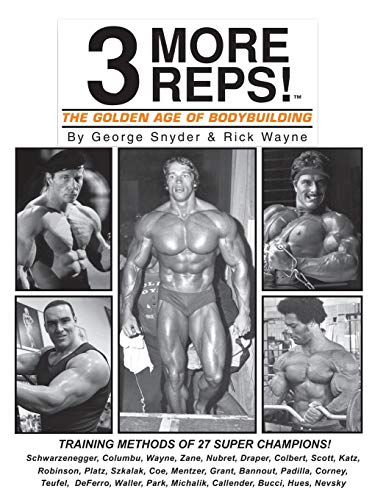 Three More Reps: The Golden Age of Bodybuilding: Intimate stories and training tips with first hand exclusive interviews from former Mr. Olympia ... and updated Series