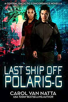 Last Ship Off Polaris-G, A Scifi Space Opera Romance with Psychics and Intrigue on the Galactic Frontier: A Central Galactic Concordance Novella by [Carol Van Natta]