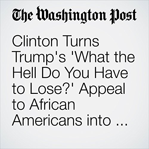 Clinton Turns Trump's 'What the Hell Do You Have to Lose?' Appeal to African Americans into Campaign Ad audiobook cover art