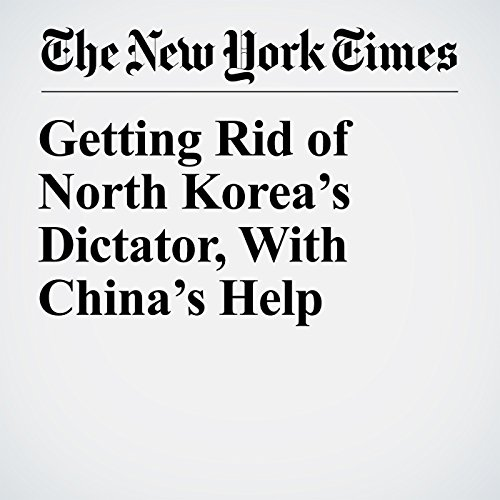 Getting Rid of North Korea's Dictator, With China's Help copertina