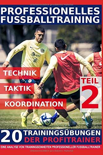 Professionelles Fussballtraining - 20 Trainingsübungen der Profitrainer – Teil 2: - Eine Analyse von Trainingseinheiten professioneller Fußballtrainer -