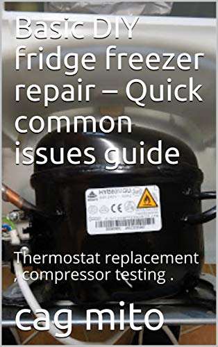 Basic DIY fridge freezer repair – Quick common issues guide: Thermostat replacement , compressor testing . (English Edition)
