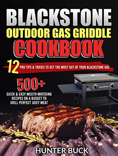 Blackstone Outdoor Gas Griddle Cookbook: 500+ Quick & Easy Mouth-Watering Recipes On a Budget to Grill Perfect Juicy Meat. 12 Pro Tips & Tricks to Get the Most Out of Your Blackstone Gas