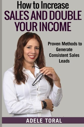 How to Increase Sales and Double your Income: Proven Methods for Generating Consistent Sales Leads