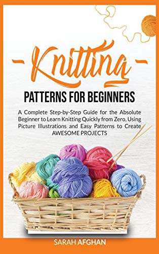 Knitting Patterns for Beginners: A Complete Step-by-Step Guide for Absolute Beginners to Learn Knitting Quickly From Zero Using Picture Illustrations and Easy Patterns to Create Awesome Projects
