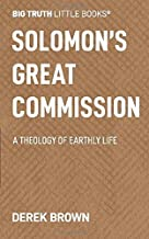 Solomon's Great Commission: A Theology of Earthly Life (Big Truth little books)