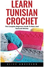 Learn Tunisian Crochet: The Complete Beginners Guide To Basic And Textured Stitches