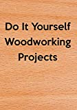 Do It Yourself Woodworking Projects: Do It Yourself (DIY) Building Modifying Repairing Furniture & Woodworking Projects Journal