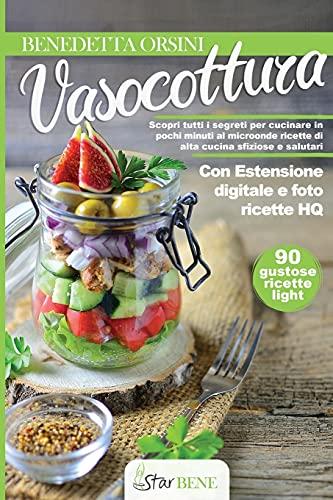Vasocottura: Scopri tutti i segreti per cucinare in pochi minuti al microonde ricette di alta cucina sfiziose e salutari