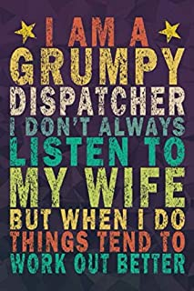 I Am a Grumpy Dispatcher I Don't Always Listen to My Wife but When I Do Things Tend to Work Out Better: Funny Vintage Dispatcher Gift Journal