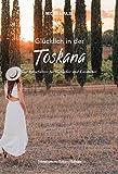 Glücklich in der Toskana: Der Reiseführer für Genießer und Entdecker