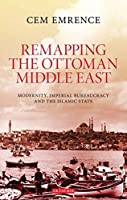Remapping the Ottoman Middle East: Modernity, Imperial Bureaucracy and Islam (Library of Ottoman Studies)