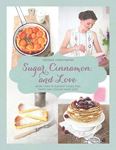 Sugar, Cinnamon, and Love: More Than 70 Elegant Cakes, Pies, Tarts, and Cookies Made Easy by [Virginia Horstmann]