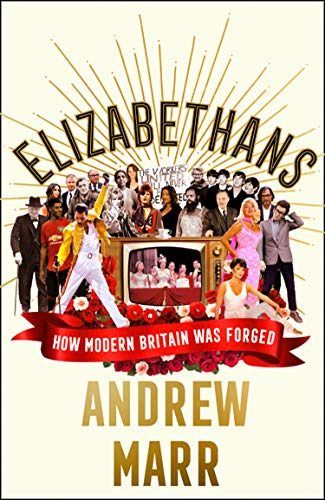 Elizabethans: The Sunday Times bestseller, now a major BBC TV series: How Modern Britain Was Forged