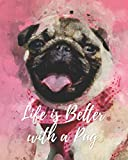 Life is Better with a Pug: - Lined Notebook, Diary, Log & Journal - Cute Gift for Boys Girls Teens Men Women Who Love Pugs (8' x10' 120 Pages)