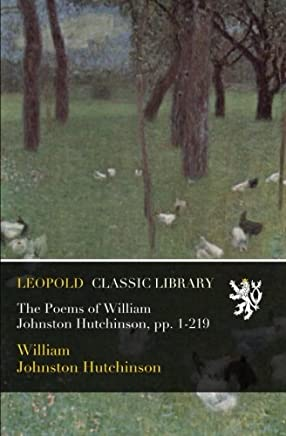 The Poems of William Johnston Hutchinson, pp. 1-219