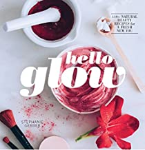 Hello Glow: 150+ Easy Natural Beauty Recipes for a Fresh New You