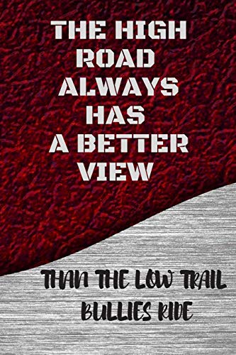 THE HIGH ROAD ALWAYS HAS A BETTER VIEW: THAN THE LOW TRAIL BULLIES RIDE