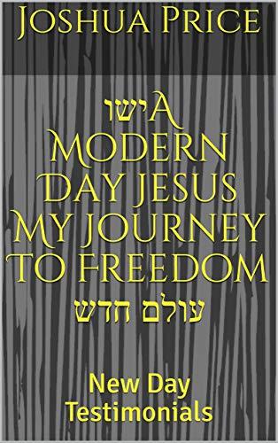 ישוA Modern Day Jesus My Journey To Freedom עולם חדש: New Day Testimonials (English Edition)