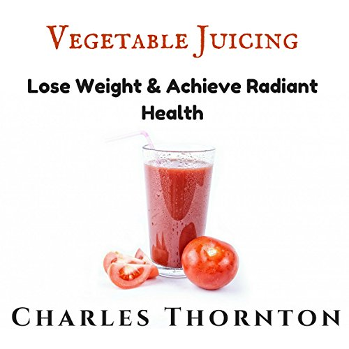 Vegetable Juicing: Lose Weight & Achieve Radiant Health audiobook cover art