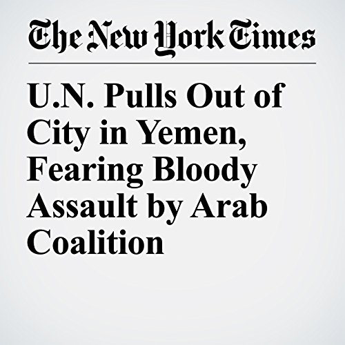 U.N. Pulls Out of City in Yemen, Fearing Bloody Assault by Arab Coalition copertina