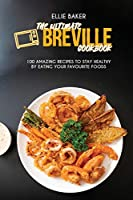 The Ultimate Breville Cookbook: 100 Amazing Recipes to Stay Healthy By Eating Your Favourite Foods