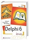 Delphi 6 lernen . Anfangen, anwenden, verstehen - Guido Lang
