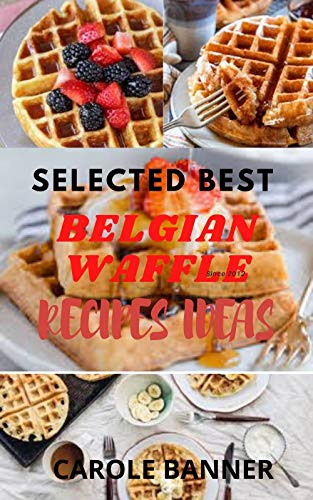 Selected Best Belgian Waffle Recipes Ideas: 20+ Belgian Waffle Recipes for Perfect Mornings in 2021 (For Experts and Beginners) (English Edition)