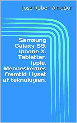Samsung Galaxy S9. Iphone X. Tabletter. Ipple. Menneskernes fremtid i lyset af teknologien. (Danish Edition)