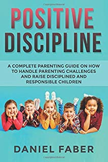 Positive Discipline: A Complete Parenting Guide on How to Handle Parenting Challenges and Raise Disciplined and Responsibl...