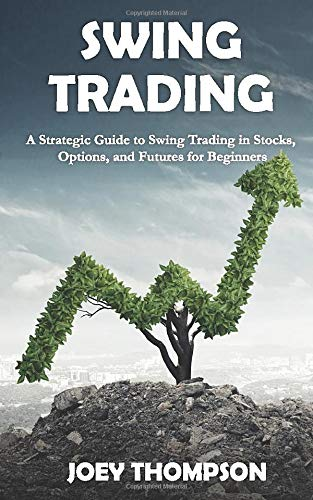 Swing Trading: A Strategic Guide to Swing Trading in Stocks, Options, and Futures for Beginners