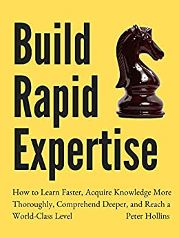 Build Rapid Expertise: How to Learn Faster, Acquire Knowledge More Thoroughly, Comprehend Deeper, and Reach a World-Class Level [Second Edition] (Learning how to Learn Book 8) by [Peter Hollins]