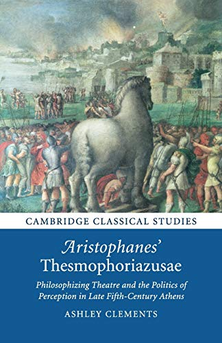 Aristophanes' Thesmophoriazusae: Philosophizing Theatre and the Politics of Perception in Late Fifth-Century Athens (Cambridge Classical Studies)
