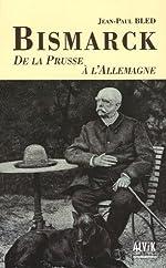 Bismarck - De la Prusse à l'Allemagne de Jean-Paul Bled