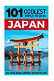 Japan: Japan Travel Guide: 101 Coolest Things to Do in Japan (Tokyo Travel, Kyoto Travel, Osaka Travel, Hiroshima, Budget Travel Japan)
