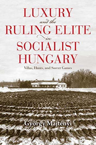 Luxury and the Ruling Elite in Socialist Hungary: Villas, Hunts, and Soccer Games...