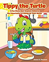 Tippy the Turtle: A Fun Story that Teaches Children the Importance of Eating All Their Meals