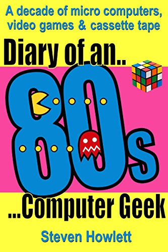 Diary Of An 80s Computer Geek: A Decade of Micro Computers, Video Games & Cassette Tape (English Edition)