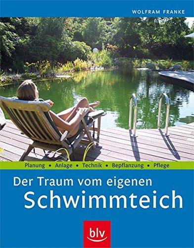 Der Traum vom eigenen Schwimmteich: Planung · Anlage · Technik · Bepflanzung · Pflege