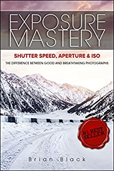 Exposure Mastery: Aperture, Shutter Speed & ISO: The Difference Between Good and Breathtaking Photographs by [Brian Black]